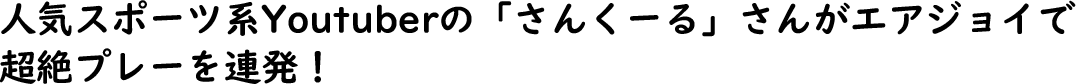 人気スポーツ系YouTuberの「さんくーる」さんがエアジョイで超絶プレーを連発!